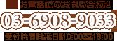 お電話でのお問い合わせ 03-6908-9033 受付時間:平日 10:00~18:00